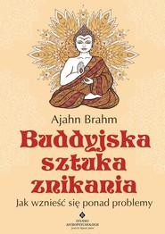 okładka Buddyjska sztuka znikania Jak wznieść się ponad problemy, Książka | Brahm Ajahn
