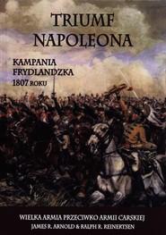 okładka Triumf Napoleona Kampania frydlandzka 1807 roku, Książka | James R. Arnold, Ralph R. Reinertsen