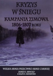 okładka Kryzys w śniegu Kampania zimowa 1806-1807 roku, Książka | James R. Arnold, Ralph R. Reinertsen