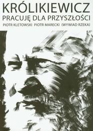 okładka Królikiewicz Pracuję dla przyszłości Wywiad rzeka. Książka | papier | Piotr Kletowski, Piotr  Marecki