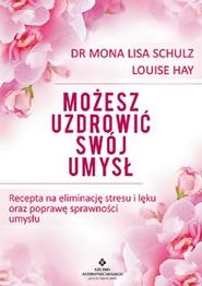 okładka Możesz uzdrowić swój umysł Recepta na eliminację stresu i lęku oraz poprawę sprawności umysłu, Książka   Mona Lisa Schulz, Louise Hay