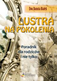okładka Lustra na pokolenia Poradnik dla rodziców i nie tylko Droga do zrozumienia wychowania i świadomego rodzicielstwa, Książka | Ewa Danuta Białek