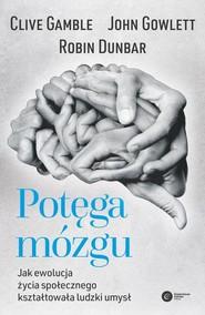 okładka Potęga mózgu Jak ewolucja życia społecznego kształtowała ludzki umysł, Książka   Robin Dunbar, John Gowlett, Clive Gamble