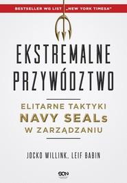 okładka Ekstremalne przywództwo. Elitarne taktyki Navy SEALs w zarządzaniu, Książka   Jocko Willink, Leif Babin
