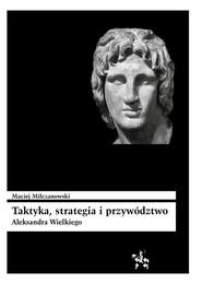 okładka Taktyka strategia i przywództwo Aleksandra Wielkiego. Książka | papier | Milczanowski Maciej