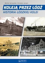 okładka Koleją przez Łódź Historia łódzkiej kolei. Książka | papier | Michał Jerczyński, Christian Jensen
