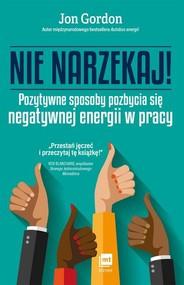 okładka Nie narzekaj Pozytywne sposoby pozbycia się negatywnej energii w pracy, Książka   Gordon Jon