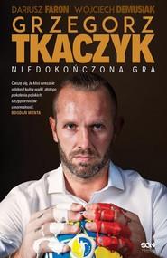 okładka Grzegorz Tkaczyk Niedokończona gra. Książka | papier | Grzegorz Tkaczyk, Dariusz Faron, Woj Demusiak