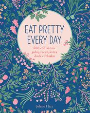 okładka Eat Pretty Every Day. Rób codziennie jedną rzecz, która doda ci blasku, Książka | Hart Jolene