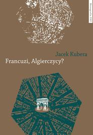 okładka Francuzi, Algierczycy?, Książka   Kubiera Jacek