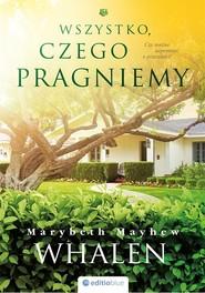 okładka Wszystko, czego pragniemy, Książka   Mayhew Whalen Marybeth