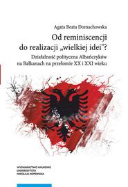 okładka Od reminiscencji do realizacji wielkiej idei Działalność polityczna Albańczyków na Bałkanach na przełomie XX i XXI wieku, Książka   Agata Beata Domachowska