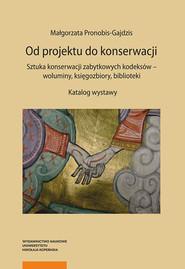 okładka Od projektu do konserwacji Sztuka konserwacji zabytkowych kodeksów - woluminy, księgozbiory, biblioteki, Książka   Pronobis-Gajdzis Małgorzata