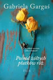 okładka Pośród żółtych płatków róż, Książka | Gargaś Gabriela