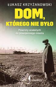 okładka Dom którego nie było Powroty ocalałych do powojennego miasta, Książka | Krzyżanowski Łukasz