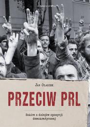 okładka Przeciw PRL Szkice z dziejów opozycji demokratycznej, Książka | Olaszek Jan