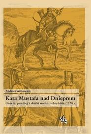 okładka Kara Mustafa nad Dnieprem Geneza przebieg i skutki wojny czehryńskiej 1678 r., Książka   Witkowicz Andrzej
