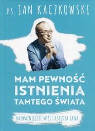 okładka Mam pewność istnienia tamtego świata Najważniejsze myśli księdza Jana, Książka | Kaczkowski Jan