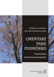okładka Cmentarz park podwórko Poznańskie przestrzenie pamięci. Książka | papier | Małgorzata Fabiszak, Anna Weronika Brzezińska