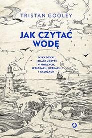 okładka Jak czytać wodę. Wskazówki i znaki ukryte w morzach,jeziorach. Książka | papier | Gooley Tristan