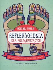 okładka Uciśnij tutaj! Refleksologia dla początkujących Refleksologia stopy: sposób promocji zdrowia, Książka   Sabounchian Stefanie