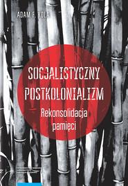 okładka Socjalistyczny postkolonializm Rekonsolidacja pamięci, Książka   Adam F. Kola