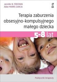 okładka Terapia zaburzenia obsesyjno-kompulsyjnego małego dziecka 5-8 lat Podręcznik terapeuty, Książka | Jennifer B. Freeman, Garcia Abbe Marrs