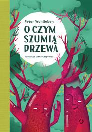 okładka O czym szumią drzewa, Książka | Wohlleben Peter