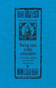 okładka Świat jest tylko umysłem czyli filozofia buddyjska z przymrużeniem trzeciego oka, Książka   Przybysławski Artur