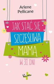 okładka Jak stać się szczęśliwą mamą w 31 dni, Książka | Pellicane Arlene