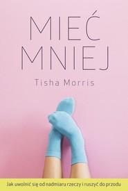 okładka Mieć mniej Jak uwolnić się od nadmiaru rzeczy i ruszyć do przodu, Książka | Morris Tisha
