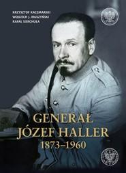 okładka Generał Józef Haller 1873-1960, Książka | Krzysztof Kaczmarski, Wojciech J. Muszyński, praca zbiorowa