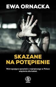okładka Skazane na potępienie Wstrząsająca opowieść z najcięższego w Polsce więzienia dla kobiet, Książka   Ornacka Ewa