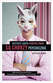 okładka Wszyscy ludzie, których znam, są chorzy psychicznie. Książka | papier | Nowak Krystian