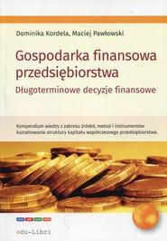 okładka Gospodarka finansowa przedsiębiorstwa Długoterminowe decyzje finansowe. Książka | papier | Dominika Kordela, Maciej Pawłowski