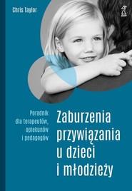 okładka Zaburzenia przywiązania u dzieci i młodzieży Poradnik dla terapeutów, opiekunów i pedagogów, Książka | Taylor Chris