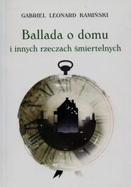 okładka Ballada o domu i innych rzeczach śmiertelnych, Książka | Gabriel Leonard Kamiński