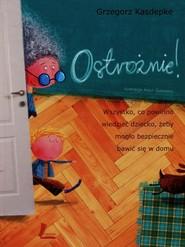 okładka Ostrożnie Wszystko, co powinno wiedzieć dziecko, żeby mogło bezpiecznie bawić się w domu, Książka | Kasdepke Grzegorz
