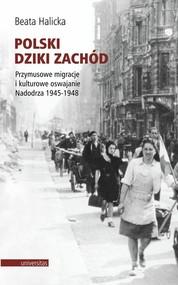 okładka Polski Dziki Zachód Przymusowe migracje i kulturowe oswajanie Nadodrza 1945-1948, Książka | Halicka Beata
