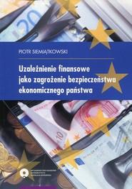 okładka Uzależnienie finansowe jako zagrożenie bezpieczeństwa ekonomicznego państwa, Książka   Siemiątkowski Piotr