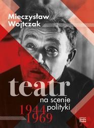 okładka Teatr na scenie polityki 1944-1969, Książka   Wojtczak Mieczysław