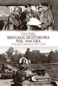 okładka Brygada Motorowa płk. Maczka 10 Brygada Kawalerii 1937-1939. Książka   papier   Majka Jerzy