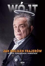 okładka Wójt Jak goliłem frajerów O piłce, pieniądzach i kobietach, Książka   Janusz Wójcik, Przemysław Ofiara