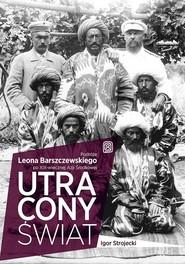 okładka Utracony świat Podróże Leona Barszczewskiego po XIX-wiecznej Azji Środkowej, Książka | Strojecki Igor