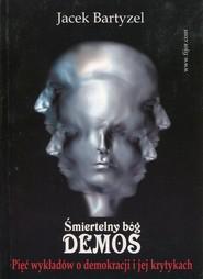 okładka Śmiertelny bóg Demos Pięć wykładów o demokracji i jej krytykach. Książka   papier   Bartyzel Jacek