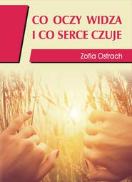 okładka Co oczy widzą i co serce czuje, Książka   Ostrach Zofia