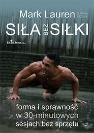 okładka Siła bez siłki Forma i sprawność w 30-minutowych sesjach bez sprzętu, Książka | Mark Lauren, Joshua Clark