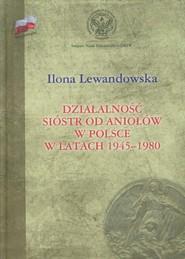 okładka Działalność Sióstr od Aniołów w Polsce w latach 1945-1980. Książka   papier   Lewandowska Ilona