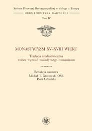 okładka Monastycyzm XV-XVIII w. Tradycja średniowieczna wobec wyzwań nowożytnego humanizmu, Książka |