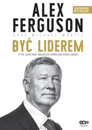 okładka Alex Ferguson Być liderem, Książka   Alex Ferguson, Michael Moritz